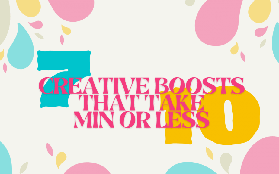 7 Creative Boosts That Take 10 min or Less